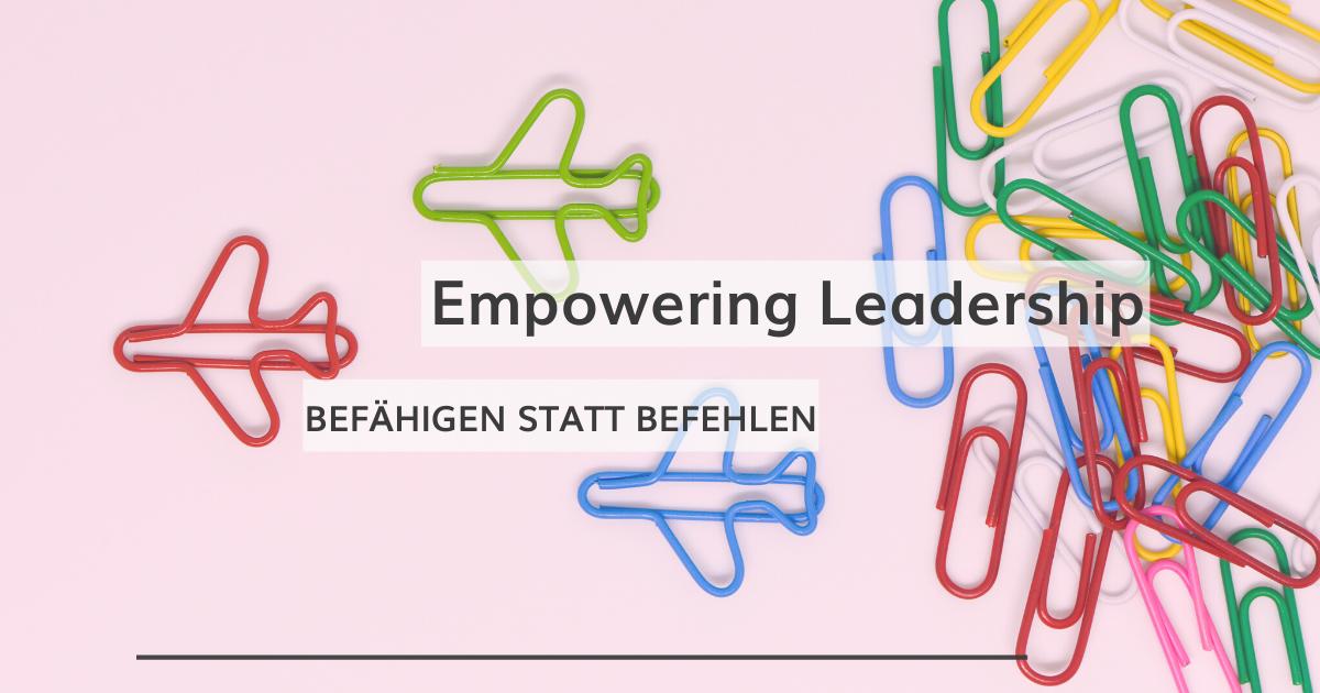 Empowering Leadership: befähigen statt befehlen